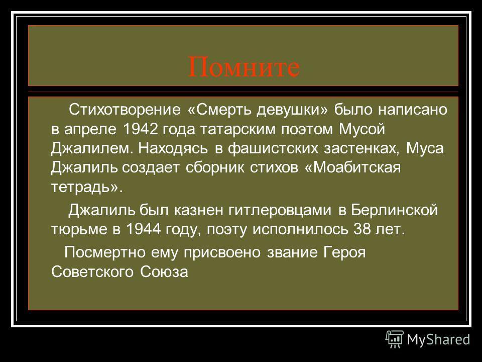 Помните Стихотворение «Смерть девушки» было написано в апреле 1942 года татарским поэтом Мусой Джалилем. Находясь в фашистских застенках, Муса Джалиль создает сборник стихов «Моабитская тетрадь». Джалиль был казнен гитлеровцами в Берлинской тюрьме в