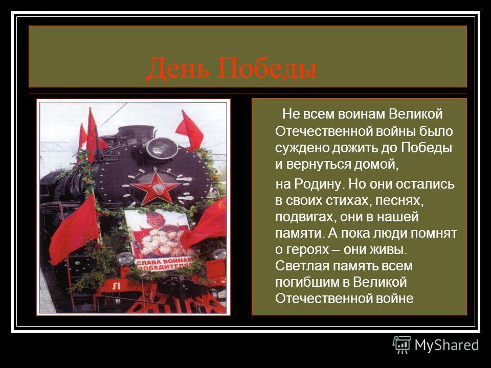 День Победы Не всем воинам Великой Отечественной войны было суждено дожить до Победы и вернуться домой, на Родину. Но они остались в своих стихах, песнях, подвигах, они в нашей памяти. А пока люди помнят о героях – они живы. Светлая память всем погиб