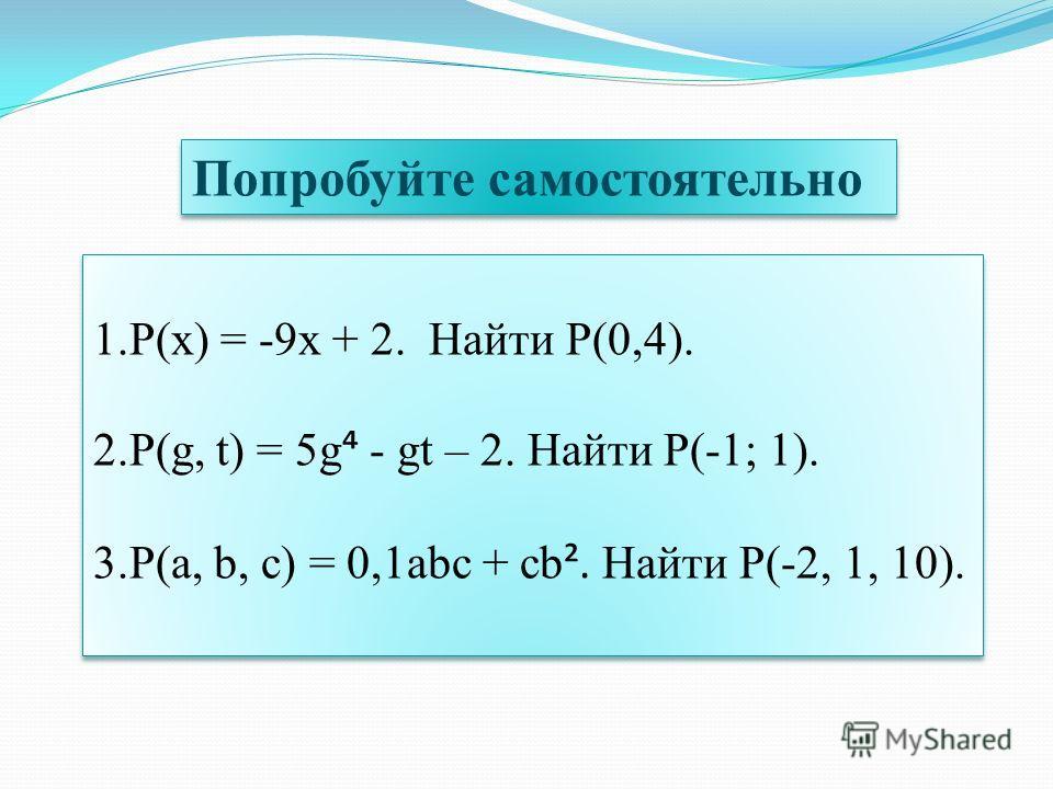 Попробуйте самостоятельно 1.P(x) = -9x + 2. Найти P(0,4). 2.P(g, t) = 5g - gt – 2. Найти P(-1; 1). 3.P(a, b, c) = 0,1abc + cb ². Найти P(-2, 1, 10). 1.P(x) = -9x + 2. Найти P(0,4). 2.P(g, t) = 5g - gt – 2. Найти P(-1; 1). 3.P(a, b, c) = 0,1abc + cb ²
