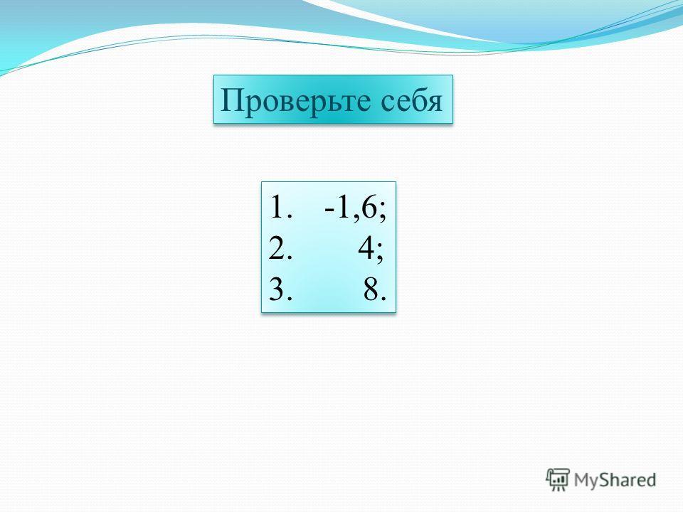 Проверьте себя 1.-1,6; 2. 4; 3. 8. 1.-1,6; 2. 4; 3. 8.