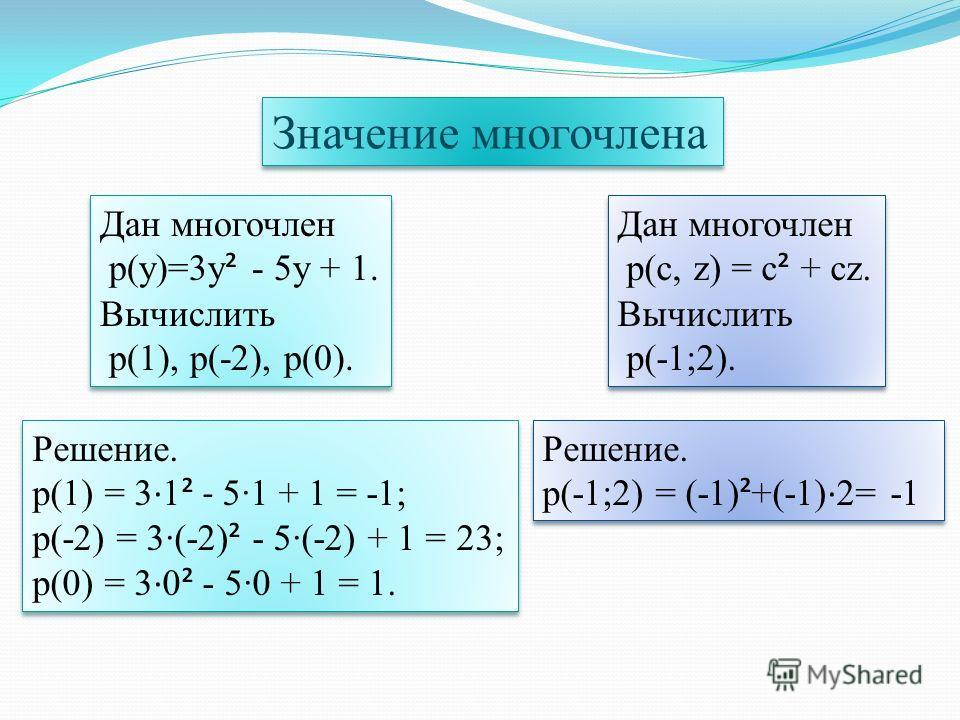 Значение многочлена Дан многочлен p(y)=3y ² - 5y + 1. Вычислить p(1), p(-2), p(0). Дан многочлен p(y)=3y ² - 5y + 1. Вычислить p(1), p(-2), p(0). Решение. p(1) = 3 · 1 ² - 5·1 + 1 = -1; p(-2) = 3·(-2) ² - 5·(-2) + 1 = 23; p(0) = 3 · 0 ² - 5·0 + 1 = 1