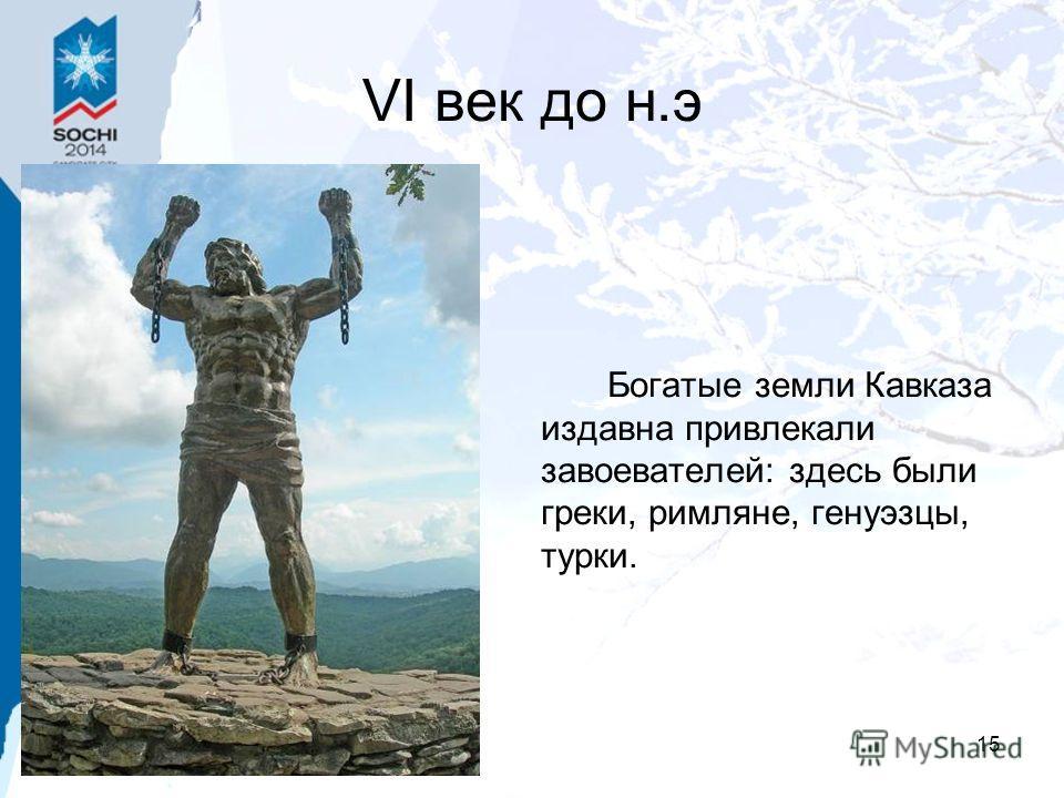 15 VI век до н.э Богатые земли Кавказа издавна привлекали завоевателей: здесь были греки, римляне, генуэзцы, турки.