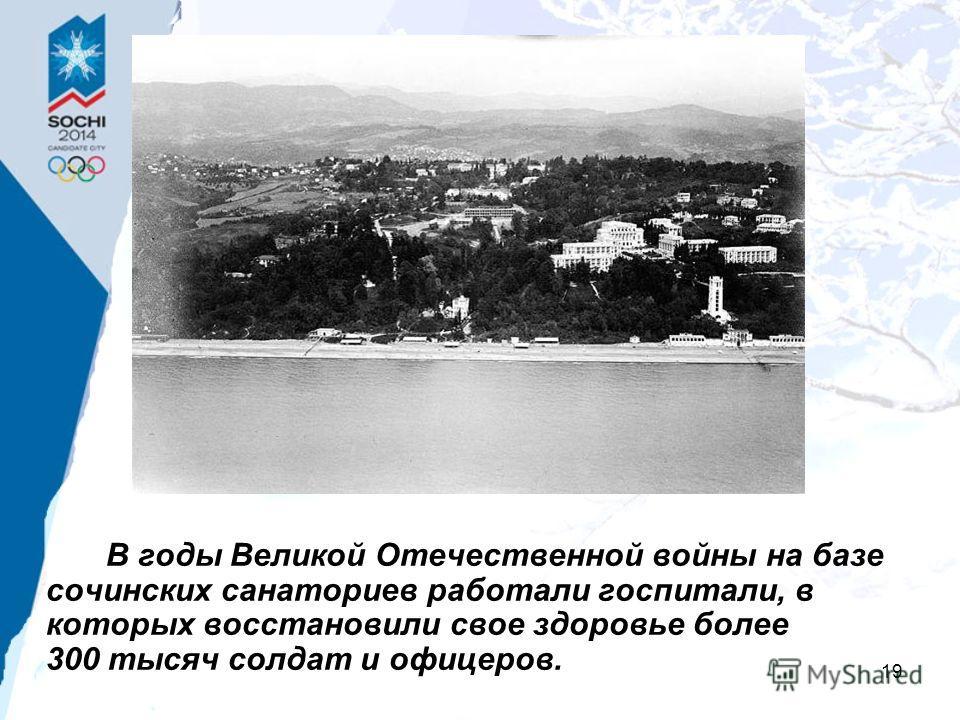 19 В годы Великой Отечественной войны на базе сочинских санаториев работали госпитали, в которых восстановили свое здоровье более 300 тысяч солдат и офицеров.