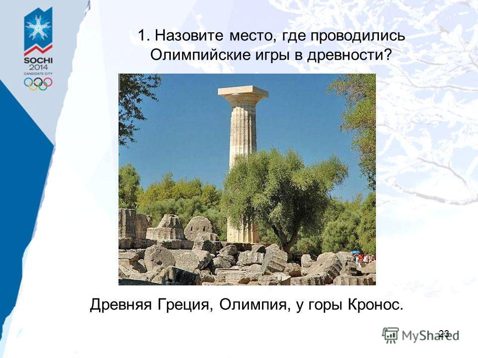 23 1. Назовите место, где проводились Олимпийские игры в древности? Древняя Греция, Олимпия, у горы Кронос.