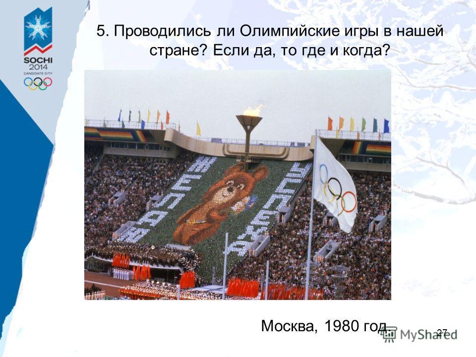 27 5. Проводились ли Олимпийские игры в нашей стране? Если да, то где и когда? Москва, 1980 год.