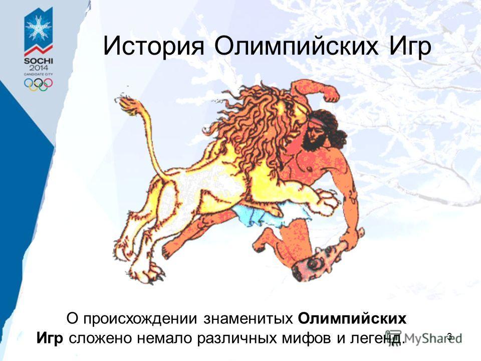 3 История Олимпийских Игр О происхождении знаменитых Олимпийских Игр сложено немало различных мифов и легенд.