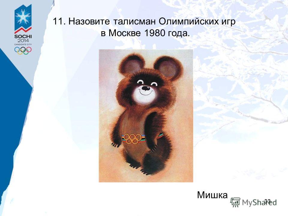 33 11. Назовите талисман Олимпийских игр в Москве 1980 года. Мишка