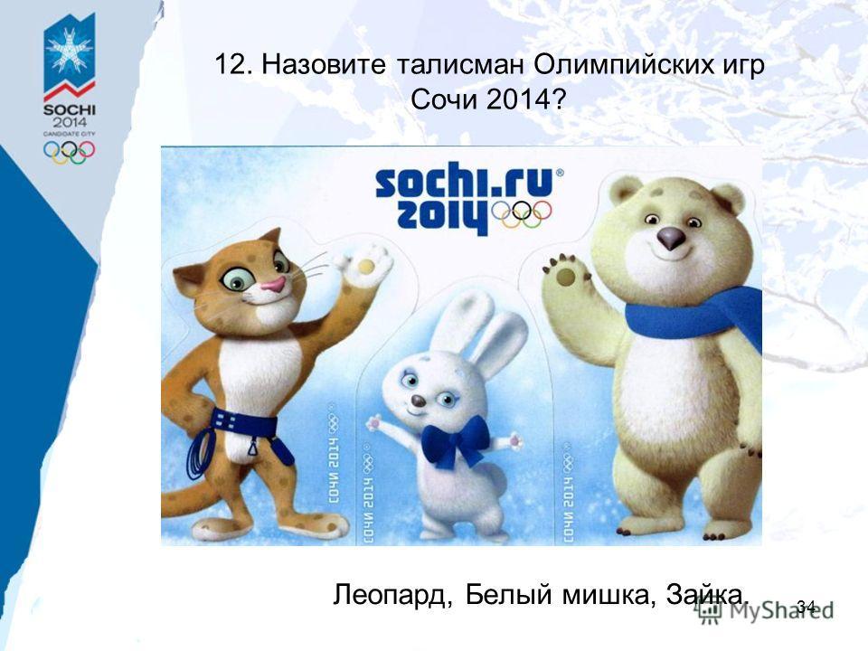34 12. Назовите талисман Олимпийских игр Сочи 2014? Леопард, Белый мишка, Зайка.