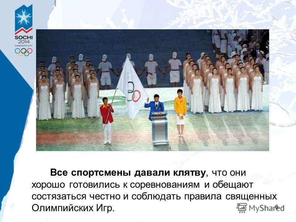 6 Все спортсмены давали клятву, что они хорошо готовились к соревнованиям и обещают состязаться честно и соблюдать правила священных Олимпийских Игр.