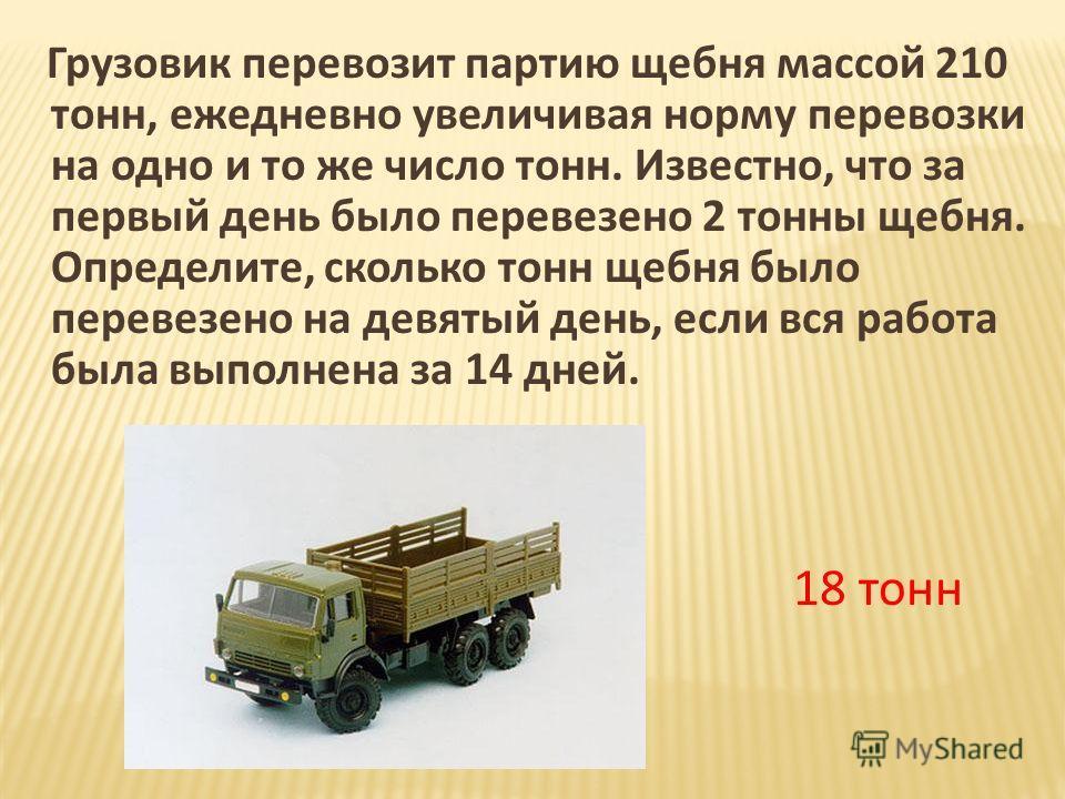 Грузовик перевозит партию щебня массой 210 тонн, ежедневно увеличивая норму перевозки на одно и то же число тонн. Известно, что за первый день было перевезено 2 тонны щебня. Определите, сколько тонн щебня было перевезено на девятый день, если вся раб