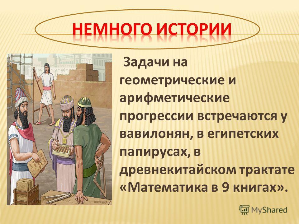 Задачи на геометрические и арифметические прогрессии встречаются у вавилонян, в египетских папирусах, в древнекитайском трактате «Математика в 9 книгах».