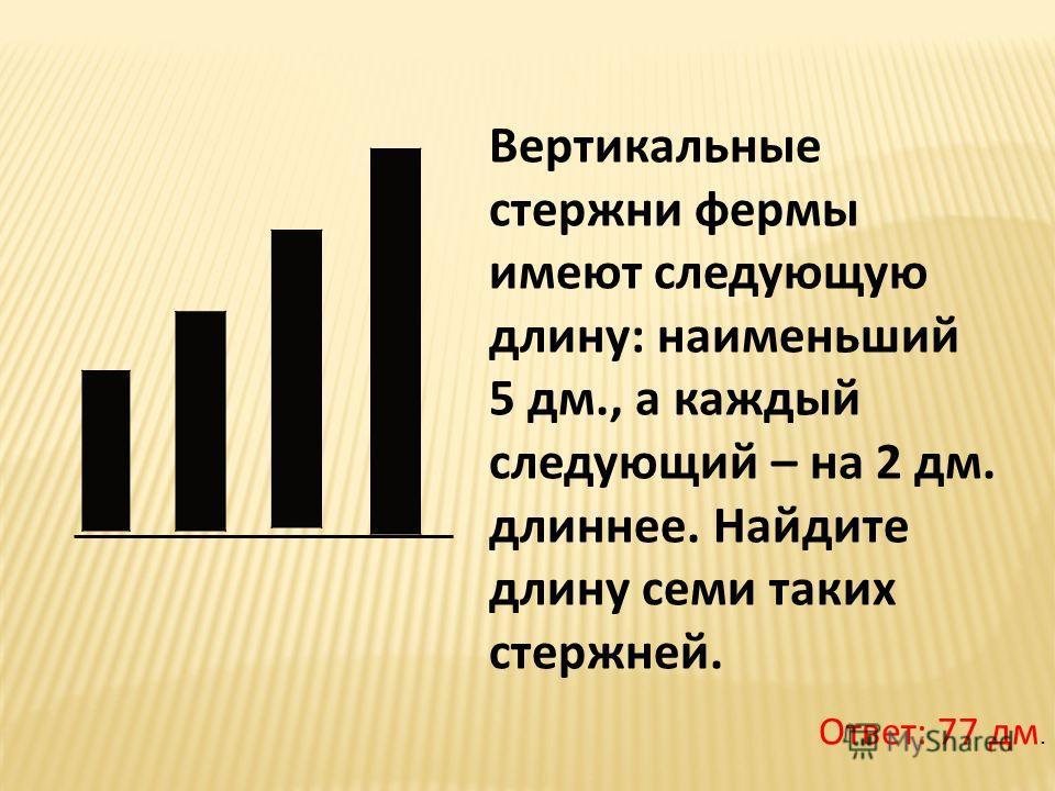 Вертикальные стержни фермы имеют следующую длину: наименьший 5 дм., а каждый следующий – на 2 дм. длиннее. Найдите длину семи таких стержней. Ответ: 77 дм.