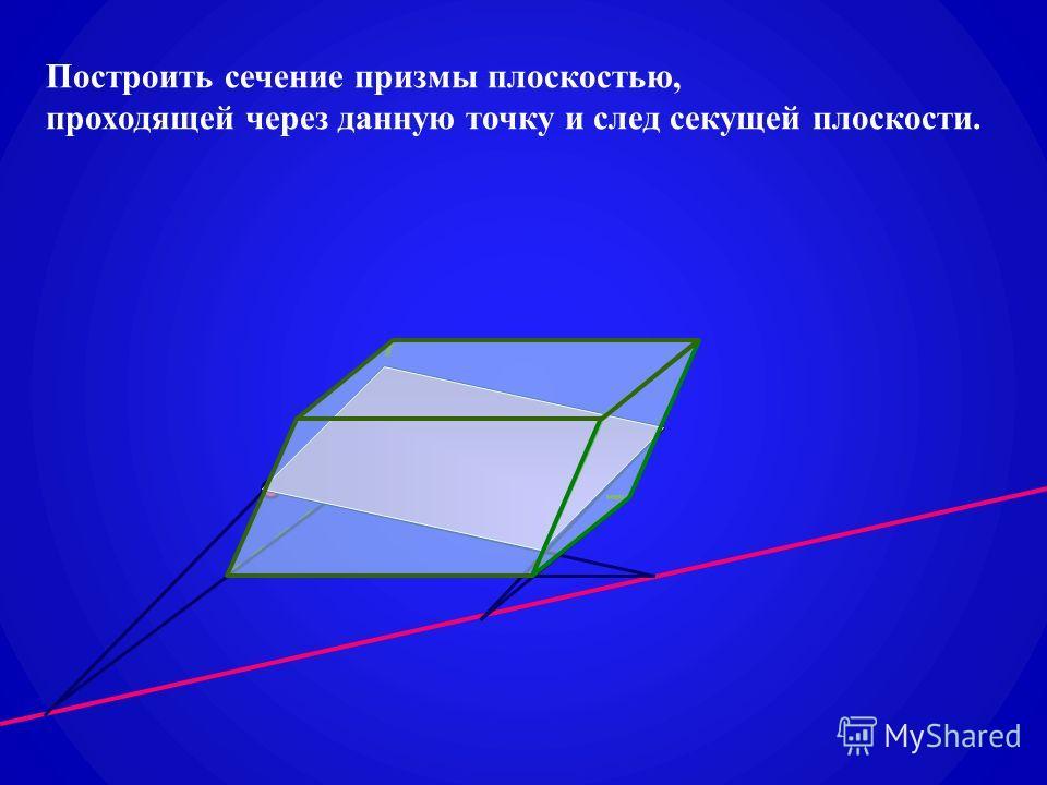 Построить сечение призмы плоскостью, проходящей через данную точку и след секущей плоскости.