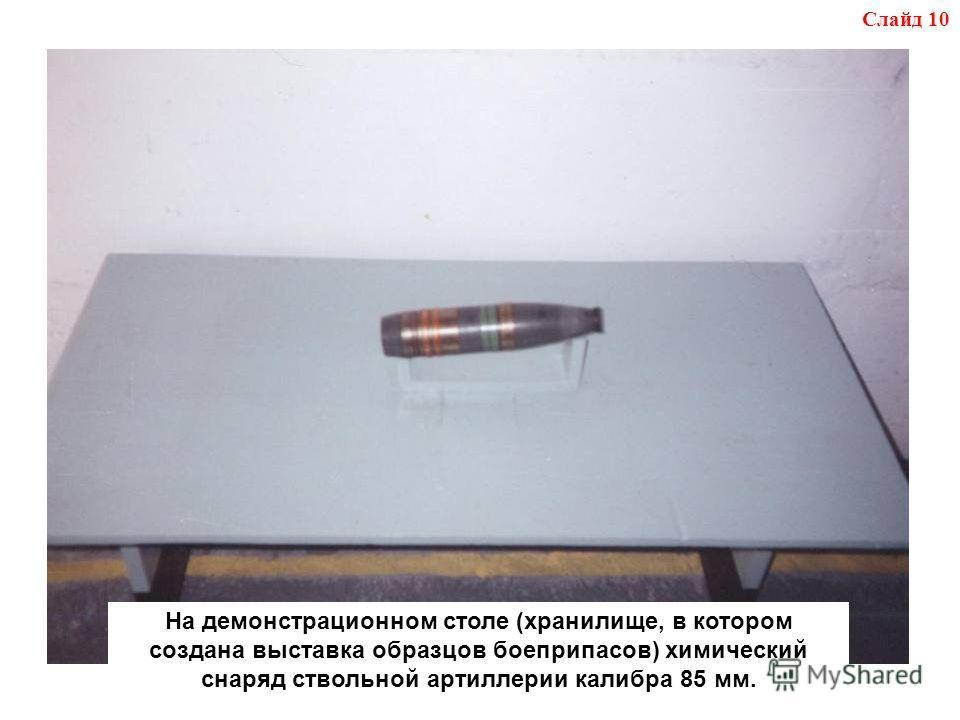На демонстрационном столе (хранилище, в котором создана выставка образцов боеприпасов) химический снаряд ствольной артиллерии калибра 85 мм. Слайд 10