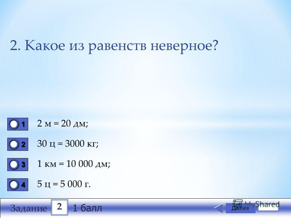 2. Какое из равенств неверное? 2 м = 20 дм; 30 ц = 3000 кг; 1 км = 10 000 дм; 5 ц = 5 000 г. Далее 1111 0 2222 0 3333 0 4444 0 2 Задание 1 балл