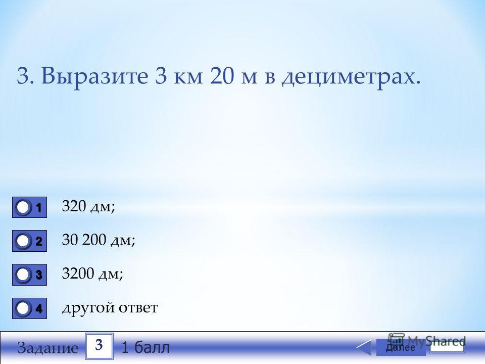 3. Выразите 3 км 20 м в дециметрах. 320 дм; 30 200 дм; 3200 дм; другой ответ Далее 1111 0 2222 0 3333 0 4444 0 3 Задание 1 балл