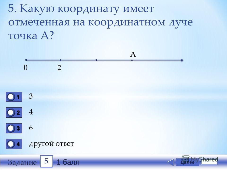 5. Какую координату имеет отмеченная на координатном луче точка А? 3 4 6 другой ответ Далее 1111 0 2222 0 3333 0 4444 0 0 2 А 5 Задание 1 балл