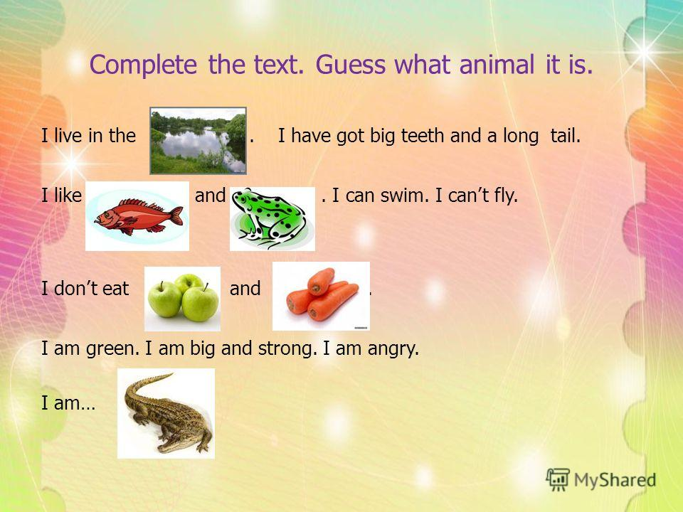 Complete the text. Guess what animal it is. I live in the. I have got big teeth and a long tail. I like and. I can swim. I cant fly. I dont eat and. I am green. I am big and strong. I am angry. I am…