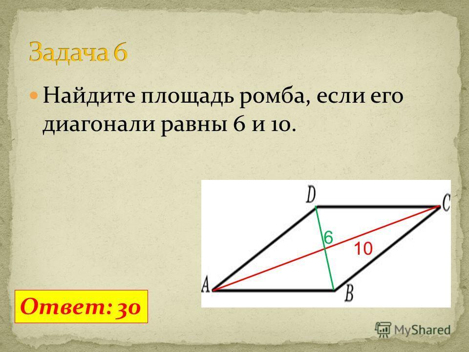 Найдите площадь ромба, если его диагонали равны 6 и 10. Ответ: 30 6 10