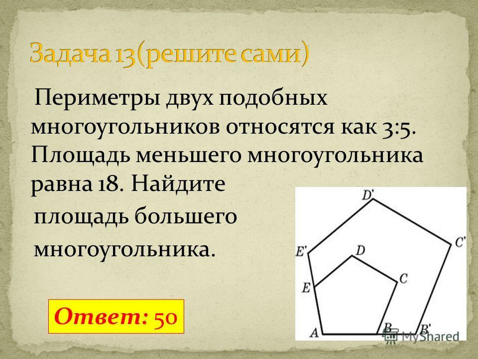 Периметры двух подобных многоугольников относятся как 3:5. Площадь меньшего многоугольника равна 18. Найдите площадь большего многоугольника. Ответ: 50