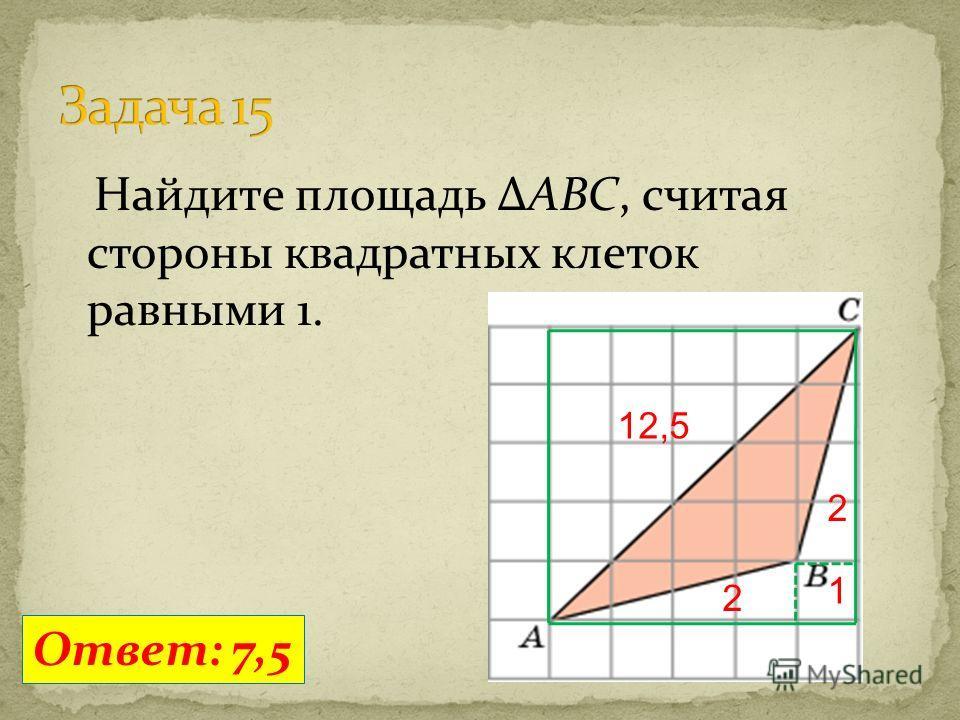 Найдите площадь ΔABC, считая стороны квадратных клеток равными 1. Ответ: 7,5 12,5 2 1 2