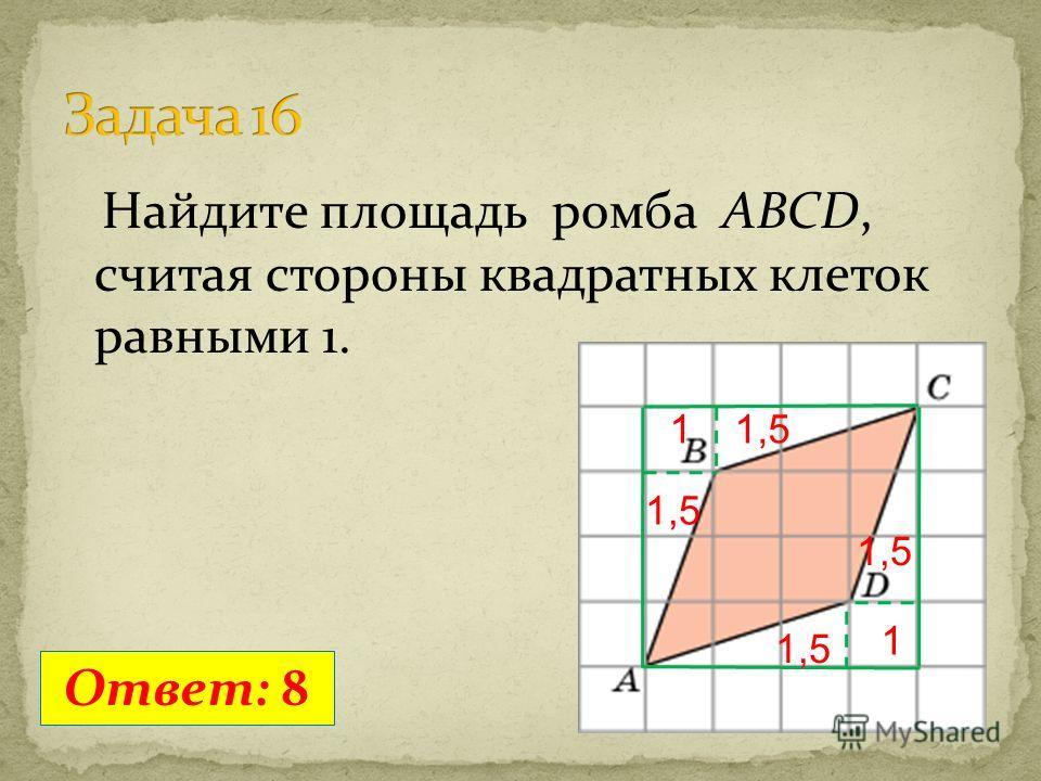 Найдите площадь ромба ABCD, считая стороны квадратных клеток равными 1. Ответ: 8 11,5 1