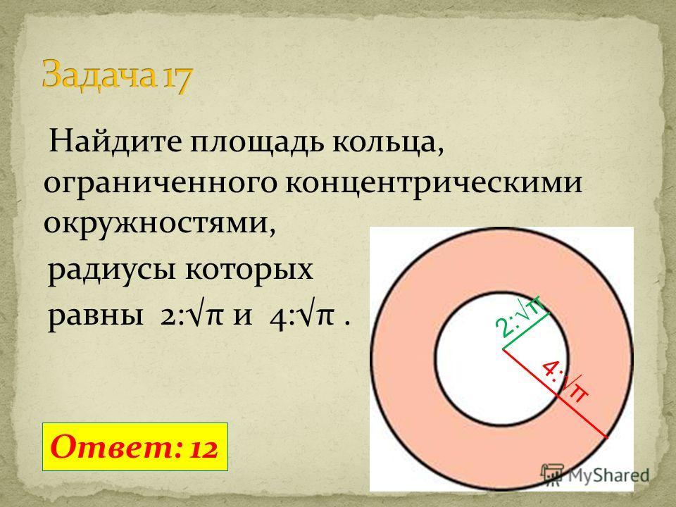 Найдите площадь кольца, ограниченного концентрическими окружностями, радиусы которых равны 2:π и 4:π. Ответ: 12 2:π 4:π