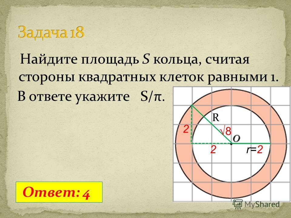 Найдите площадь S кольца, считая стороны квадратных клеток равными 1. В ответе укажите S/π. Ответ: 4 r=2 R 8 2 2