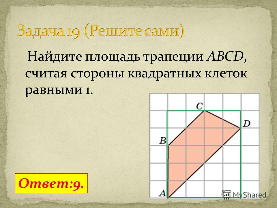 Найдите площадь трапеции ABCD, считая стороны квадратных клеток равными 1. Ответ:9.
