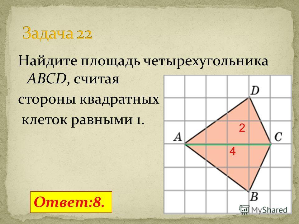 Найдите площадь четырехугольника ABCD, считая стороны квадратных клеток равными 1. Ответ:8. 2 4