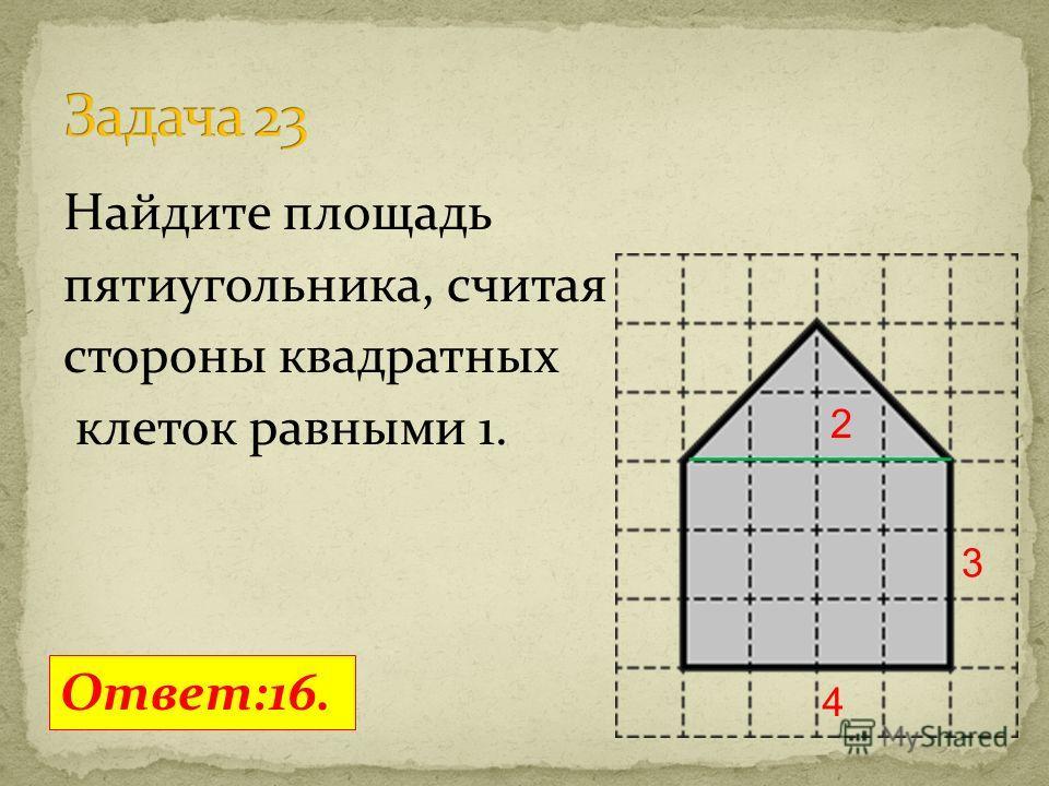 Найдите площадь пятиугольника, считая стороны квадратных клеток равными 1. Ответ:16. 4 3 2
