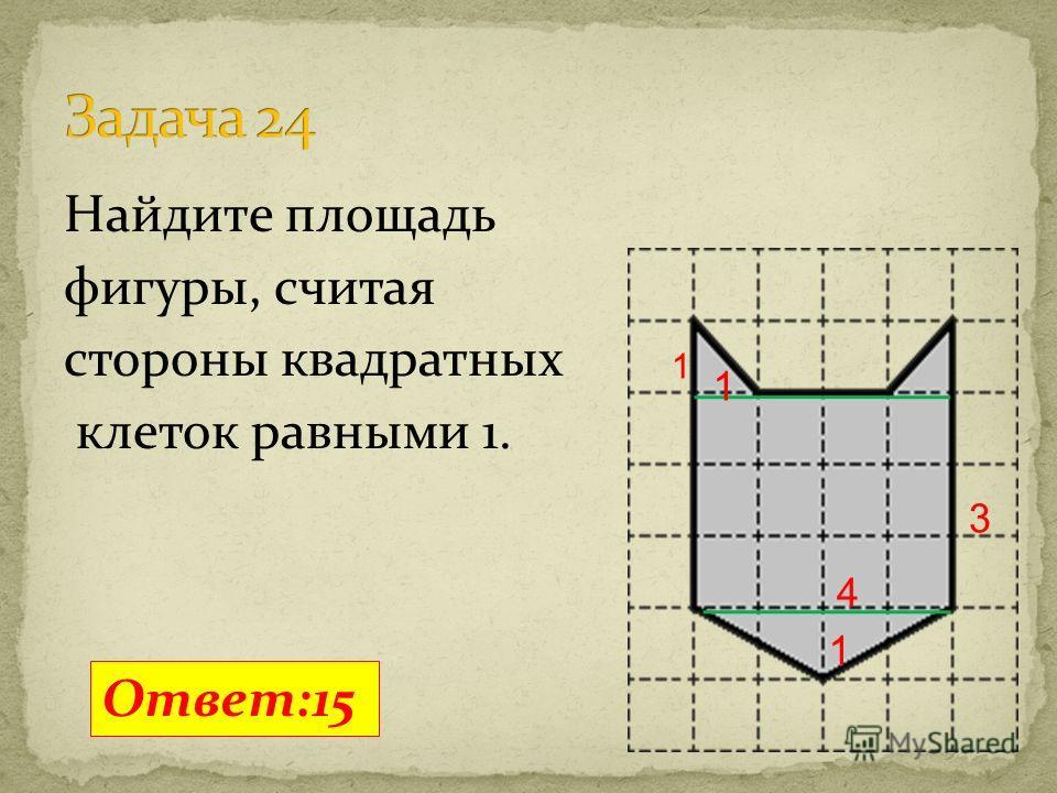 Найдите площадь фигуры, считая стороны квадратных клеток равными 1. Ответ:15 1 4 3 1 1