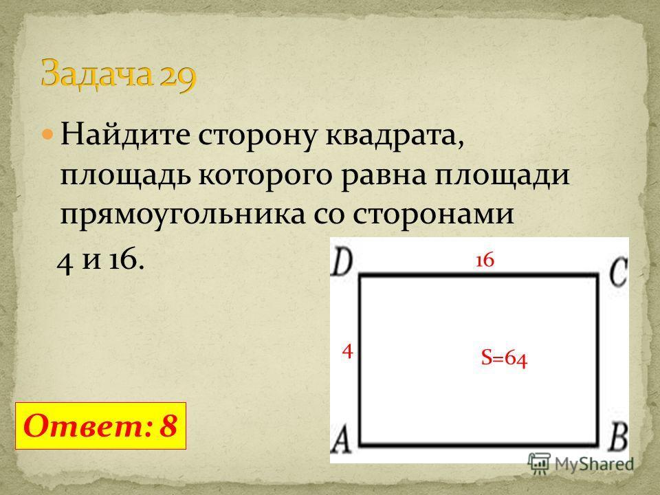 Найдите сторону квадрата, площадь которого равна площади прямоугольника со сторонами 4 и 16. Ответ: 8 16 4 S=64