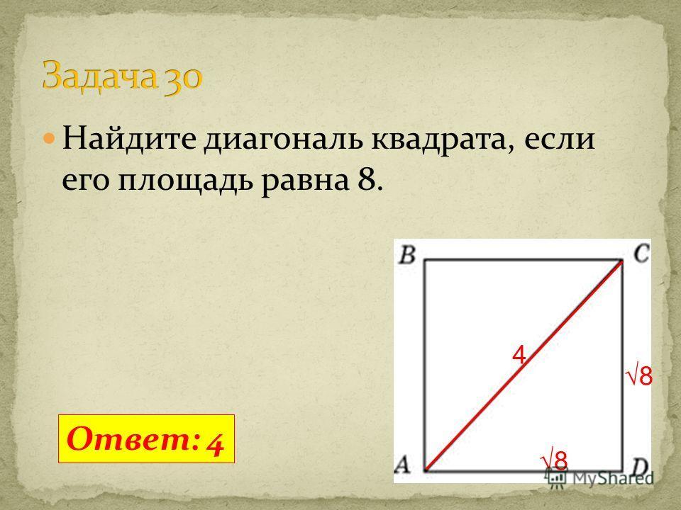 Найдите диагональ квадрата, если его площадь равна 8. Ответ: 4 8 8 4