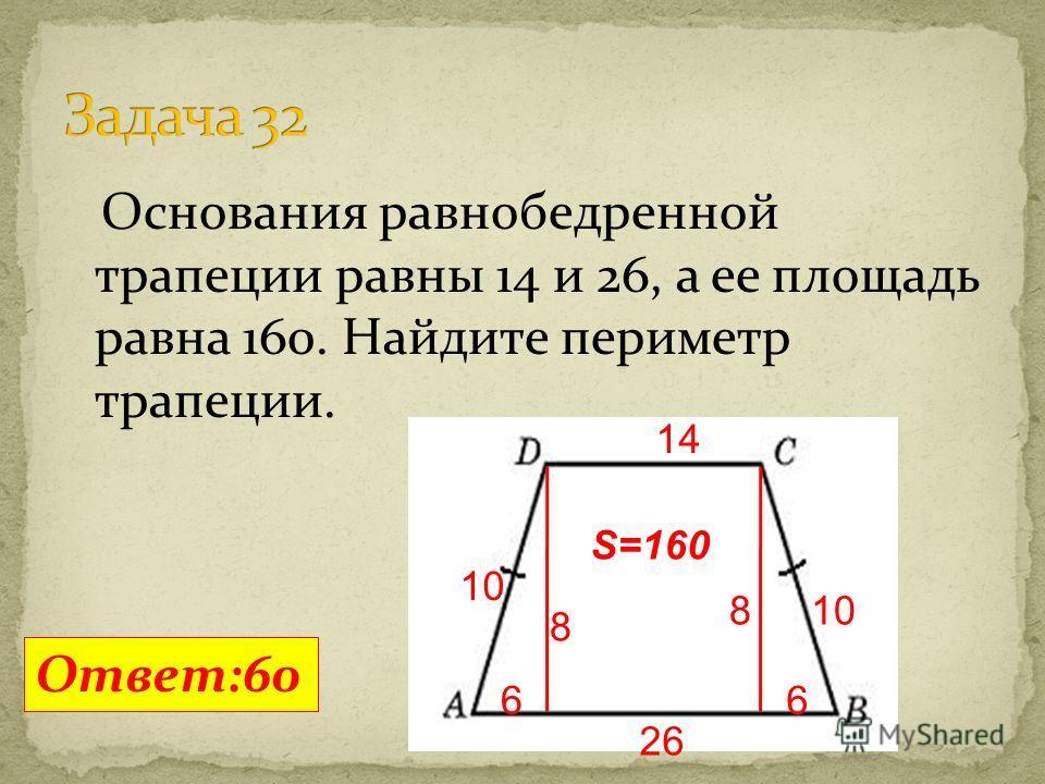 Основания равнобедренной трапеции равны 14 и 26, а ее площадь равна 160. Найдите периметр трапеции. Ответ:60 14 26 8 66 10 S=160 8