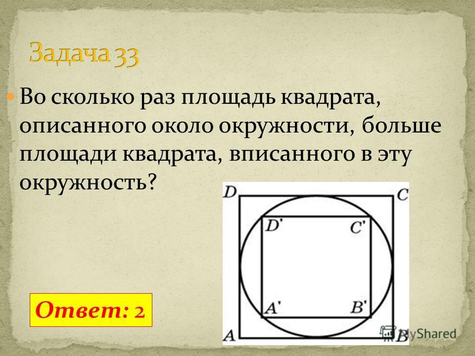 Во сколько раз площадь квадрата, описанного около окружности, больше площади квадрата, вписанного в эту окружность? Ответ: 2