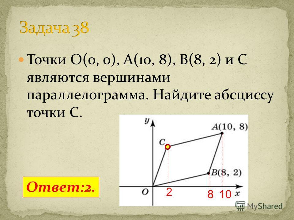 Точки O(0, 0), A(10, 8), B(8, 2) и C являются вершинами параллелограмма. Найдите абсциссу точки C. Ответ:2. 108 2