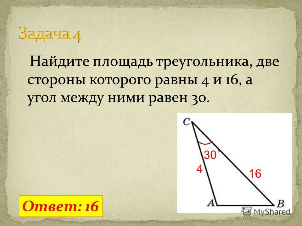 Найдите площадь треугольника, две стороны которого равны 4 и 16, а угол между ними равен 30. Ответ: 16 30˚ 4 16