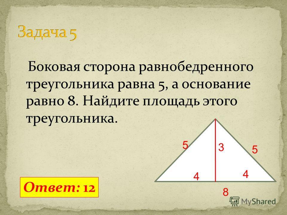 Боковая сторона равнобедренного треугольника равна 5, а основание равно 8. Найдите площадь этого треугольника. Ответ: 12 5 5 8 4 4 3