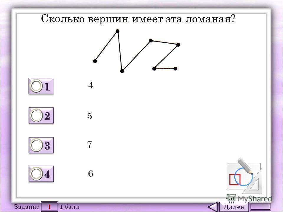 Далее 1 Задание 1 балл 1111 1111 2222 2222 3333 3333 4444 4444 Сколько вершин имеет эта ломаная? 4 5 7 6