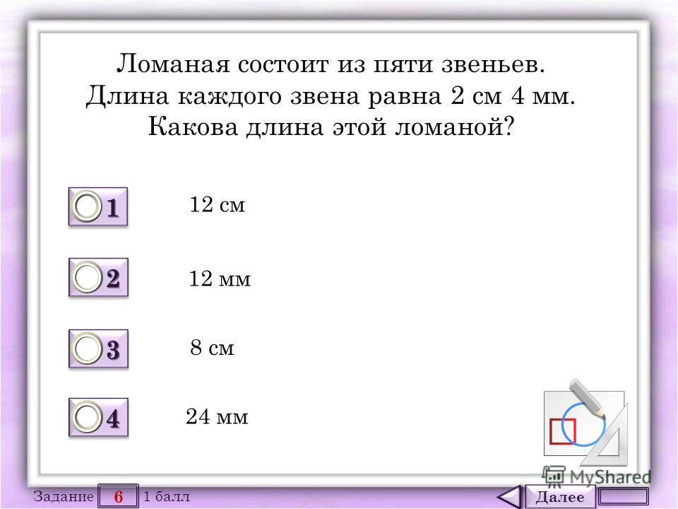Далее 6 Задание 1 балл 1111 1111 2222 2222 3333 3333 4444 4444 Ломаная состоит из пяти звеньев. Длина каждого звена равна 2 см 4 мм. Какова длина этой ломаной? 12 см 12 мм 8 см 24 мм