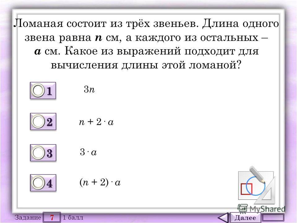 Далее 7 Задание 1 балл 1111 1111 2222 2222 3333 3333 4444 4444 Ломаная состоит из трёх звеньев. Длина одного звена равна n см, а каждого из остальных – а см. Какое из выражений подходит для вычисления длины этой ломаной? 3n3n n + 2· a 3· a ( n + 2)·