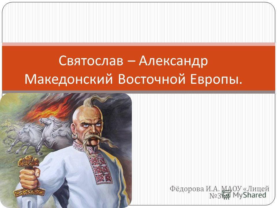 Фёдорова И. А. МАОУ « Лицей 36» Святослав – Александр Македонский Восточной Европы.