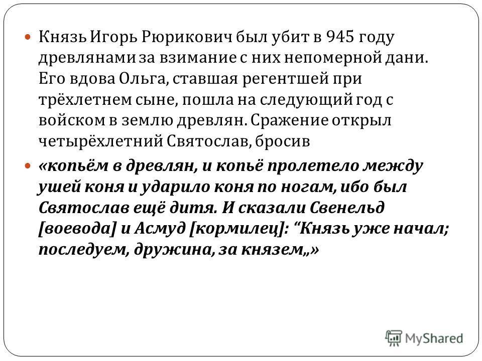 Князь Игорь Рюрикович был убит в 945 году древлянами за взимание с них непомерной дани. Его вдова Ольга, ставшая регентшей при трёхлетнем сыне, пошла на следующий год с войском в землю древлян. Сражение открыл четырёхлетний Святослав, бросив « копьём