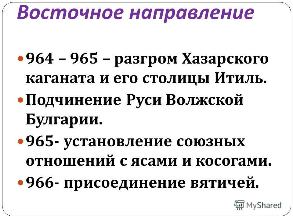 964 – 965 – разгром Хазарского каганата и его столицы Итиль. Подчинение Руси Волжской Булгарии. 965- установление союзных отношений с ясами и косогами. 966- присоединение вятичей.