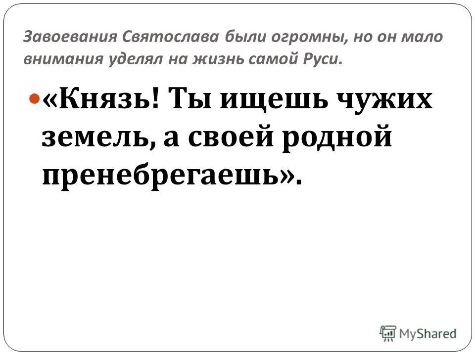 Завоевания Святослава были огромны, но он мало внимания уделял на жизнь самой Руси. « Князь ! Ты ищешь чужих земель, а своей родной пренебрегаешь ».