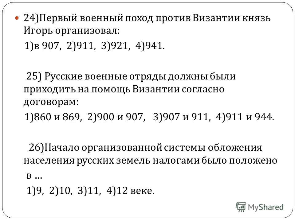 24) Первый военный поход против Византии князь Игорь организовал : 1) в 907, 2)911, 3)921, 4)941. 25) Русские военные отряды должны были приходить на помощь Византии согласно договорам : 1)860 и 869, 2)900 и 907, 3)907 и 911, 4)911 и 944. 26) Начало