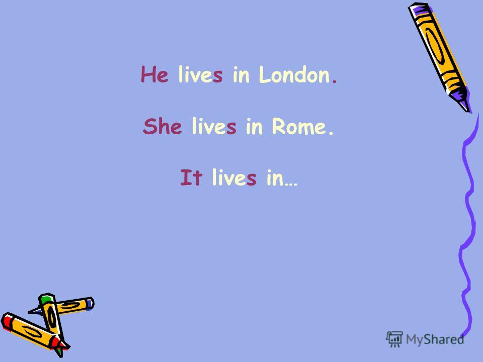 He lives in London. She lives in Rome. It lives in…