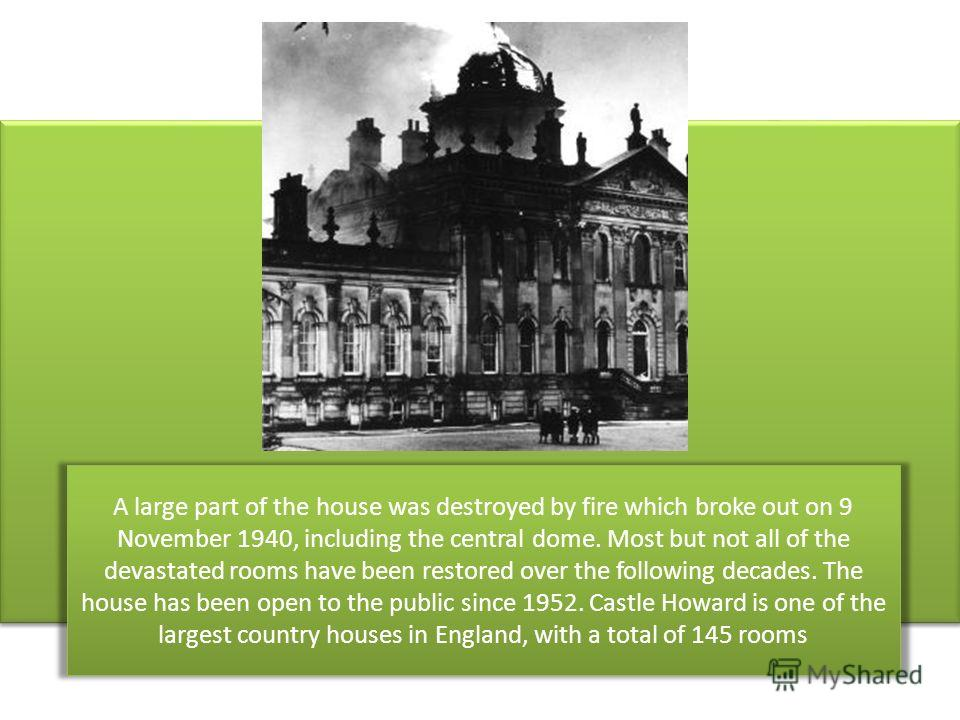 A large part of the house was destroyed by fire which broke out on 9 November 1940, including the central dome. Most but not all of the devastated rooms have been restored over the following decades. The house has been open to the public since 1952.