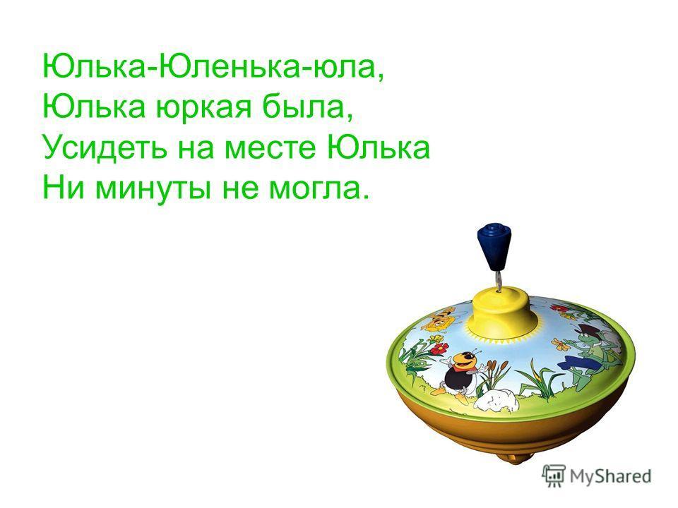 Юлька-Юленька-юла, Юлька юркая была, Усидеть на месте Юлька Ни минуты не могла.